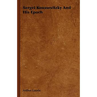 Sergei Koussevitzky and His Epoch by Lourie & Arthur