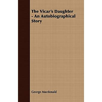 The Vicars Daughter  An Autobiographical Story by Macdonald & George