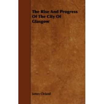 The Rise And Progress Of The City Of Glasgow by Cleland & James
