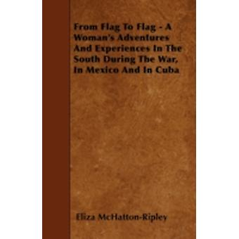 From Flag To Flag  A Womans Adventures And Experiences In The South During The War In Mexico And In Cuba by McHattonRipley & Eliza