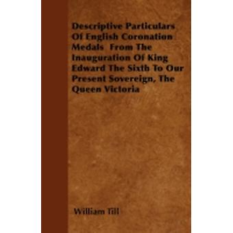 Descriptive Particulars Of English Coronation Medals  From The Inauguration Of King Edward The Sixth To Our Present Sovereign The Queen Victoria by Till & William