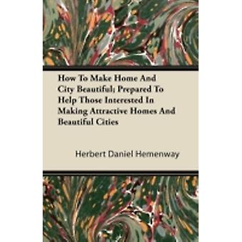How To Make Home And City Beautiful Prepared To Help Those Interested In Making Attractive Homes And Beautiful Cities by Hemenway & Herbert Daniel