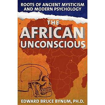 The African Unconscious Roots of Ancient Mysticism and Modern Psychology by Bynum & Edward Bruce