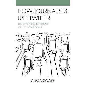 How Journalists Use Twitter - The Changing Landscape of U.S. Newsrooms