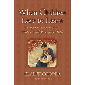 When Children Love to Learn  A Practical Application of Charlotte Masons Philosophy for Today by Foreword by Eve Anderson & Preface by Elaine Cooper & Contributions by Susan Schaeffer Macaulay & Contributions by Jack Beckman & Contributions by Bobby Scott & Contributions by Maryellen St Cyr