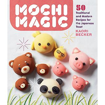 Mochi Magic 50 Traditional and Modern Recipes for the Japanese Treat by Becker & Kaori