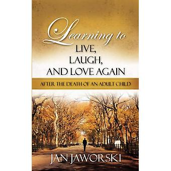 Learning to Live - Laugh - and Love Again After the Death of an Adult