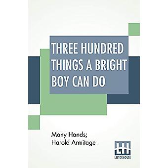 Three Hundred Things A Bright Boy Can Do - By Many Hands Edited By Har