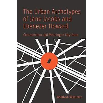 The Urban Archetypes of Jane Jacobs and Ebenezer Howard