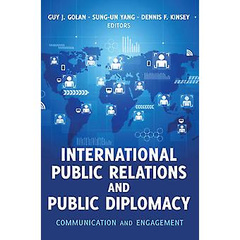 International Public Relations and Public Diplomacy  Communication and Engagement by Edited by Guy J Golan & Edited by Sung Un Yang & Edited by Dennis F Kinsey