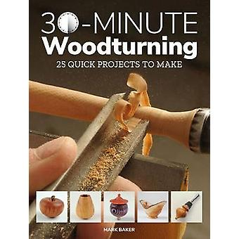 30-Minute Woodturning - 25 Quick Projects to Make by Mark Baker - 9781