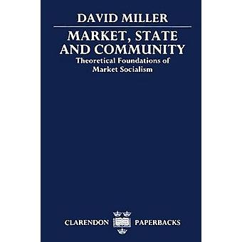 Market State and Community Theoretical Foundations of Market Socialism by Miller & David