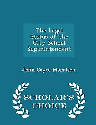 The Legal Status of the City School Superintendent  Scholars Choice Edition by Morrison & John Cayce