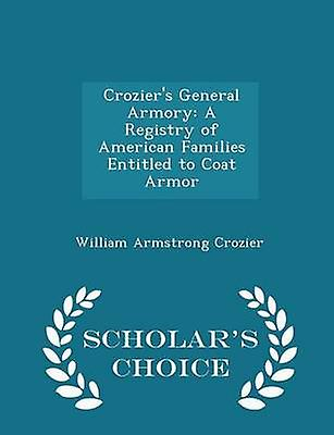 Croziers General Armory A Registry of American Families Entitled to Coat Armor  Scholars Choice Edition by Crozier & William Armstrong