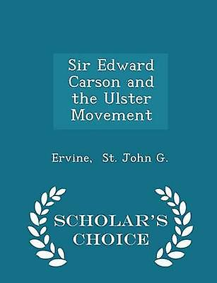 Sir Edward Carson and the Ulster Movement  Scholars Choice Edition by St. John G. & Ervine