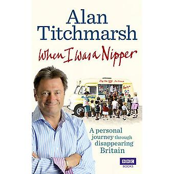 When I Was a Nipper - The Way We Were in Disappearing Britain by Alan