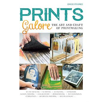Prints Galore The Art and Craft of Printmaking with 41 Pro by Angie Franke