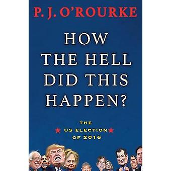 How the Hell Did This Happen  A Cautionary Tale of American Democracy by P J O Rourke