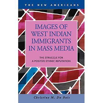 Images of West Indian Immigrants in Mass Media The Struggle for a Positive Ethnic Reputation by Du Bois & Christine M.