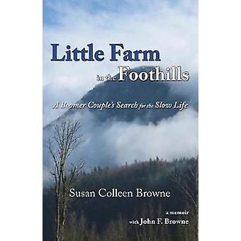 Little Farm in the Foothills A Boomer Couples Search for the Slow Life by Browne & Susan Colleen