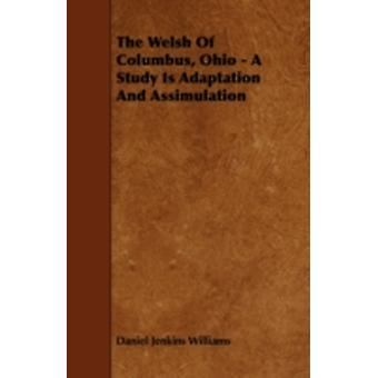 The Welsh Of Columbus Ohio  A Study Is Adaptation And Assimulation by Williams & Daniel Jenkins