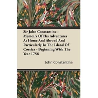 Sir John Constantine  Memoirs of His Adventures at Home and Abroad and Particularly in the Island of Corsica  Beginning with the Year 1756 by Constantine & John