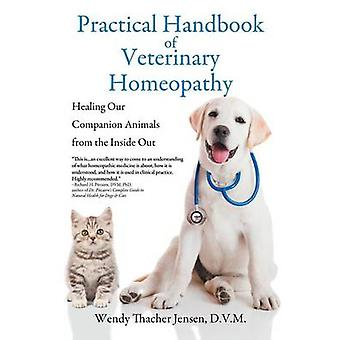 Practical Handbook of Veterinary Homeopathy Healing Our Companion Animals from the Inside Out by Jensen & D.V.M. Wendy Thacher