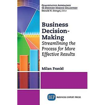 Business DecisionMaking Streamlining the Process for More Effective Results by Frankl & Milan