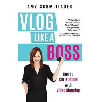 Vlog Like a Boss How to Kill It Online with Video Blogging by Schmittauer & Amy