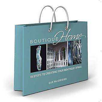 Boutique Home - 10 Steps to Creating Your Boutique Space by Sue McGreg
