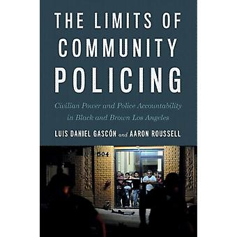 The Limits of Community Policing  Civilian Power and Police Accountability in Black and Brown Los Angeles by Luis Daniel Gascon & Aaron Roussell