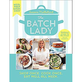 The Batch Lady - Shop Once. Cook Once. Eat Well All Week. by Suzanne M