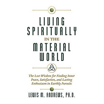 Living Spiritually in the Material World - The Lost Wisdom for Finding