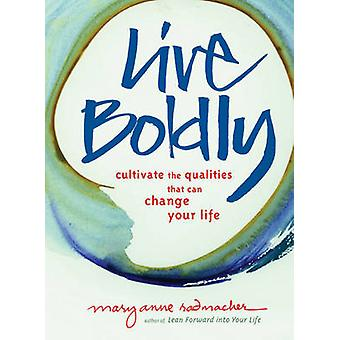 Live Boldly  Cultivate the Qualities That Can Change Your Life by Mary Anne Radmacher
