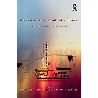 American Independent Cinema  indie indiewood and beyond by Edited by Geoff King & Edited by Claire Molloy & Edited by Yannis Tzioumakis