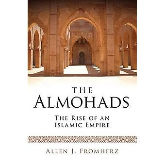 The Almohads - The Rise of an Islamic Empire by Allen James Fromherz -