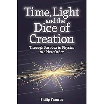 The Time, Light and the Dice of Creation: Through Paradox in Physics to a New Order