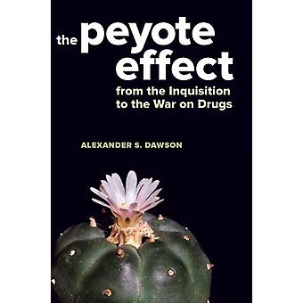The Peyote Effect From the Inquisition to the War on Drugs por Alexander S Dawson