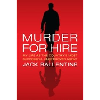Murder for Hire My Life as the Countrys Most Successful Undercover Agent by Ballentine & Jack