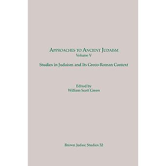 Approaches to Ancient Judaism Volume V Studies in Judaism and Its GrecoRoman Context by Green & William & Scott