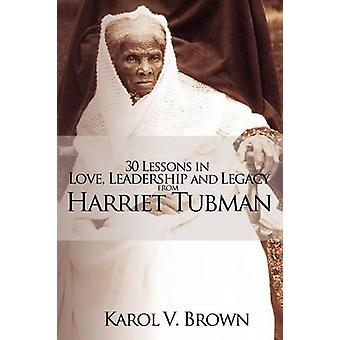 30 Lessons in Love Leadership and Legacy from Harriet Tubman by Brown & Karol V.