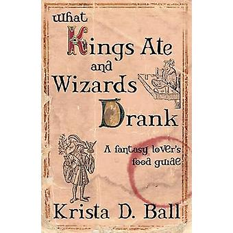 What Kings Ate and Wizards Drank by Ball & Krista D.
