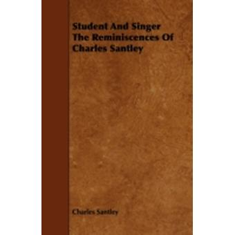 Student and Singer the Reminiscences of Charles Santley by Santley & Charles