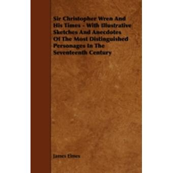 Sir Christopher Wren and His Times  With Illustrative Sketches and Anecdotes of the Most Distinguished Personages in the Seventeenth Century by Elmes & James