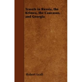 Travels in Russia the Krimea the Caucasus and Georgia by Lyall & Robert