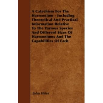 A Catechism For The Harmonium  Including Theoretical And Practical Information Relative To The Various Species And Different Sizes Of Harmoniums And The Capabilities Of Each by Hiles & John