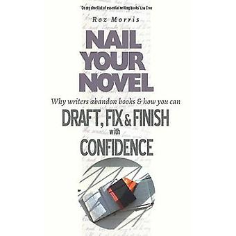 Nail Your Novel Why Writers Abandon Books and how you can Draft Fix and Finish with Confidence by Morris & Roz