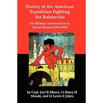 History of the American Expedition Fighting the Bolsheviks Us Military Intervention in Soviet Russia 19181919 by Moore & Joel R.