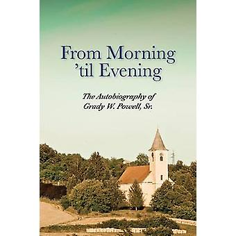From Morning til Evening  The Autobiography of Grady W. Powell Sr. by Powell & Grady Wilson