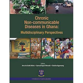 Chronic NonCommunicable Diseases in Ghana. Multidisciplinary Perspectives by Aikins & Ama DeGraft